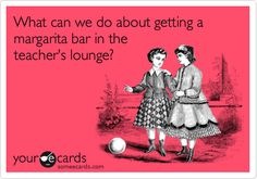 What can we do about getting a margarita bar in the teacher's lounge? It is that time of year