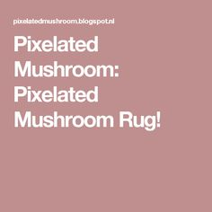 Pixelated Mushroom: Pixelated Mushroom Rug!