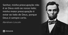 Senhor, minha preocupação não é se Deus está ao nosso lado; minha maior preocupação é estar ao lado de Deus, porque Deus é sempre certo. — Abraham Lincoln