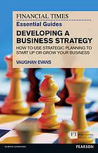The Financial times essential guide to developing a business strategy : how to use strategic planning or start up or grow your business