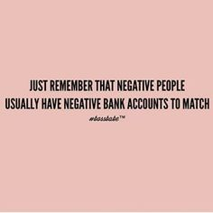 Negative people usually have negative bank accounts to match