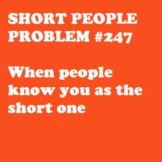 (A - Hubby calls me that way and I hate it) Short People Problem oh yeah, that's her--the short one :/ Short People Quotes, Short People Problems, Short Girl Problems, Girl Quotes, Funny Quotes, That Way, Just For You, Short Person, Short Jokes