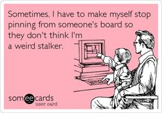 Sometimes, I have to make myself stop pinning from someone's board so they don't think I'm a weird stalker.