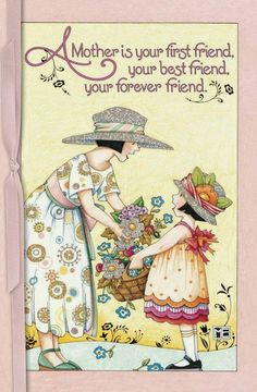 Mary Engelbreit  Your mother is your first friend, your best friend, your forever friend  This is true from generation to generation