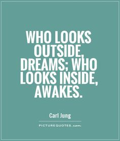 """Who looks outside, dreams; who looks inside, awakes."" -Carl Jung"