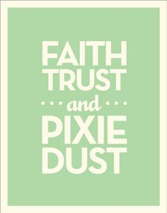 """""""All the world is made of faith, trust and pixie dust."""" - J. M. Barrie, author of Peter Pan"""