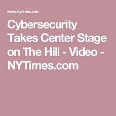 Cybersecurity Takes Center Stage on The Hill - Video - NYTimes.com