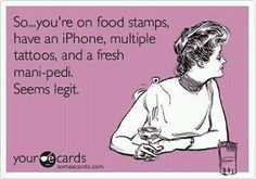 This is exactly what goes through my head when I am at work!  The first thing I look at when people pay with food stamps is their fingernails and there very, expensive designer purse.