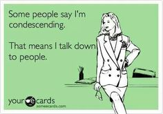 "ecard ~ ""Some people say I'm condescending. That means I talk down to people."""