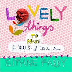 Eithne Farry - Lovely Things To Make for Girls of Slender Means