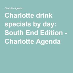 Charlotte drink specials by day: South End Edition - Charlotte Agenda