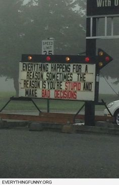 funny sign everything happens for a reason sometimes the reason is that you're stupid and make bad decisions