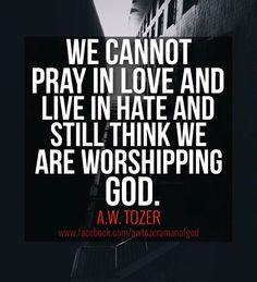 A W Tozer: we cannot pray in love & live in hate....