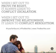 """""""When I can feel an argument brewing, I have to remember my goal is to tackle the issue not the person. When I set out to prove I'm right, it always leads to conflict escalation. When I set out to improve the relationship, it leads to conflict resolution. It isn't always easy, but it is so much better to throw out a gentle question rather than a bitter, condemning statement."""" - Lysa TerKeurst. #TheBestYes"""