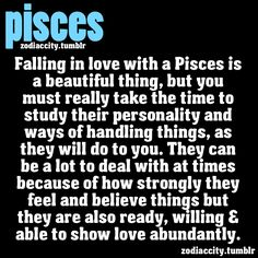 Falling in love with a Pisces is a beautiful thing, but you must really take the time to study their personality and ways of handling things, as they will do to you. They can be a lot to deal with at times because of how strongly they feel and believe things but they are also ready, willing & able to show love abundantly.
