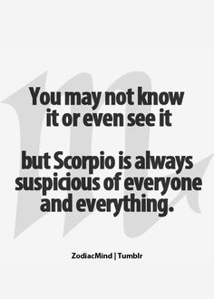 You may not know it or even see it but Scorpio is always suspicious of everyone and everything.