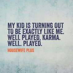 "More like ""Well played Mom, well played."" Idk how many times she cursed me saying ""I hope you have kids just like you."""