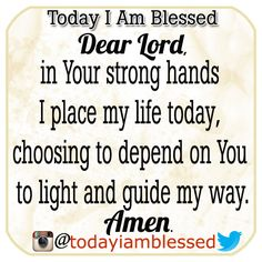 Dear Lord, in Your strong hands I place my life today, choosing to depend on You to light and guide my way. Amen. ♥ http://instagram.com/todayiamblessed ♥