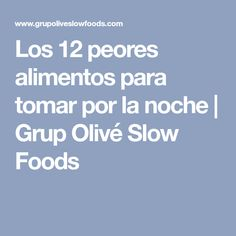 Los 12 peores alimentos para tomar por la noche | Grup Olivé Slow Foods