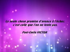 La seule chose promise d'avance à l'échec, c'est celle que l'on ne tente pas. (Paul-Emile VICTOR)