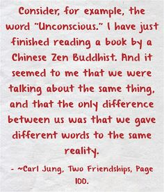 "Consider, for example, the word ""Unconscious."" I have just finished reading a book by a Chinese Zen Buddhist. And it seemed to me that we were talking about the same thing, and that the only difference between us was that we gave different words to the same reality. ~Carl Jung, Two Friendships, Page 100."
