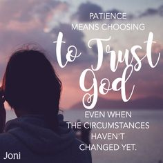 Patience means choosing to trust God even when the circumstances haven't changed yet. [Daystar.com]