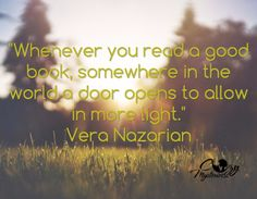 """""""Whenever you are reading a good book, somewhere in the world a door opens to allow in more light.""""  -Vera Nazarian"""