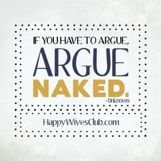 """""""If you have to argue, argue naked."""" -Unknown"""