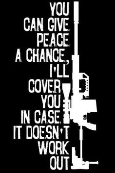 I'll give peace a chance too.and then cover both of us just in case. Military Humor, Military Life, Army Humor, Military Quotes, Le Sniper, Anais Nin, Give Peace A Chance, By Any Means Necessary, Gun Rights