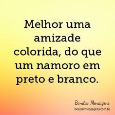 Melhor uma amizade colorida, do que um namoro em preto e branco.