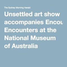 Unsettled art show accompanies Encounters at the National Museum of Australia