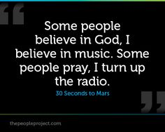 Some people believe in God, I believe in music. Some people pray, I turn up the radio. - 30 Seconds to Mars
