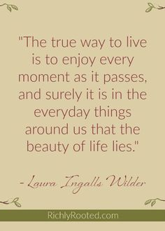 love this Laura Ingalls Wilder quote! Life is precious--even the commonplace. Family Quotes, Book Quotes, Me Quotes, Motivational Quotes, Inspirational Quotes, Quotable Quotes, Laura Ingalls Wilder, Cool Words, Wise Words