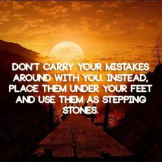 Don't carry your mistakes around with you. Instead, place them under your feet and use them as stepping stones | Anonymous ART of Revolution...