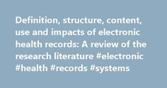 Definition, structure, content, use and impacts of electronic health records: A review of the research literature #electronic #health #records #systems http://swaziland.nef2.com/definition-structure-content-use-and-impacts-of-electronic-health-records-a-review-of-the-research-literature-electronic-health-records-systems/  # Definition, structure, content, use and impacts of electronic health records: A review of the research literature Kristiina H yrinen a. . , Kaija Saranto a , Pirkko Nyk…