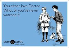 You either love Doctor Who, or you've never watched it. <- TRUTH!