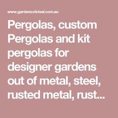 Pergolas, custom Pergolas and kit pergolas for designer gardens out of metal, steel, rusted metal, rusted steel