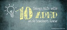 10 Things Kids With ADHD want their teachers to know......  This is so true for everyone not just kids.