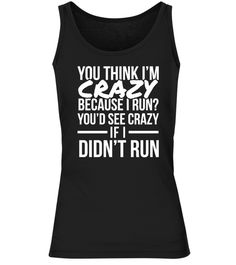 # You'd See Crazy - Run .  YOU THINK I'M CRAZY BECAUSE I RUN? YOU'D SEE CRAZY IF I DON'T RUNAvailable for a limited time only!Guaranteed safe checkout: PAYPAL | VISA | MASTERCARDClick the green button to pick your size and order!