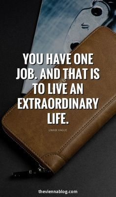 You havd one job. And that is to live an extraordinary life.