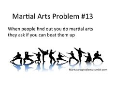 When people find out you do martial arts they ask if you can beat them up