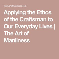 Applying the Ethos of the Craftsman to Our Everyday Lives | The Art of Manliness