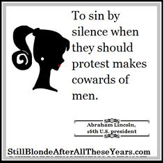 To sin by silence when they should protest makes cowards of men. ~ Abraham Lincoln