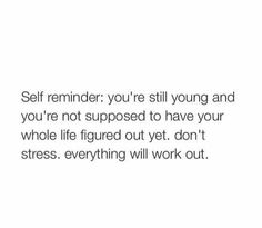 Self reminder: You're still young and you're nit supposed to have your whole life figured out yet. Don't stress, everything will work out.  #LoveThis #Quote #Inspirational