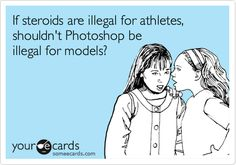 BAM THERE IT ISSS  -- If steroids are illegal for athletes, shouldn't Photoshop be illegal for models? #Someecards