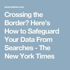 Crossing the Border? Here's How to Safeguard Your Data From Searches - The New York Times