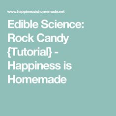 Edible Science: Rock Candy {Tutorial} - Happiness is Homemade