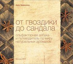 """Истинные ценители парфюмерии должны по достоинству оценить книгу Анны Зворыкиной """"От гвоздики до сандала. Ольфакторная азбука и путеводитель по миру натуральных ароматов""""!"""