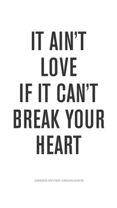 """It ain't love if it can't break your heart"" - Green River Ordinance."