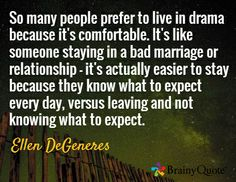 So many people prefer to live in drama because it's comfortable. It's like someone staying in a bad marriage or relationship - it's actually easier to stay because they know what to expect every day, versus leaving and not knowing what to expect. / Ellen DeGeneres
